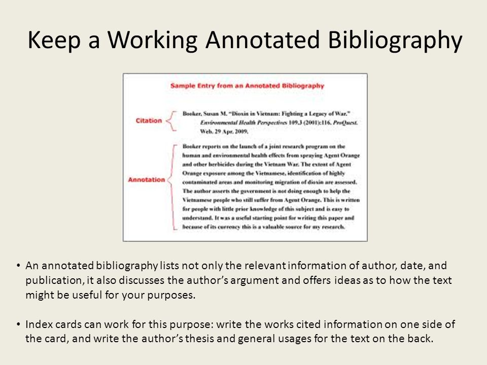 Keep a Working Annotated Bibliography An annotated bibliography lists not only the relevant information of author, date, and publication, it also discusses the author's argument and offers ideas as to how the text might be useful for your purposes.