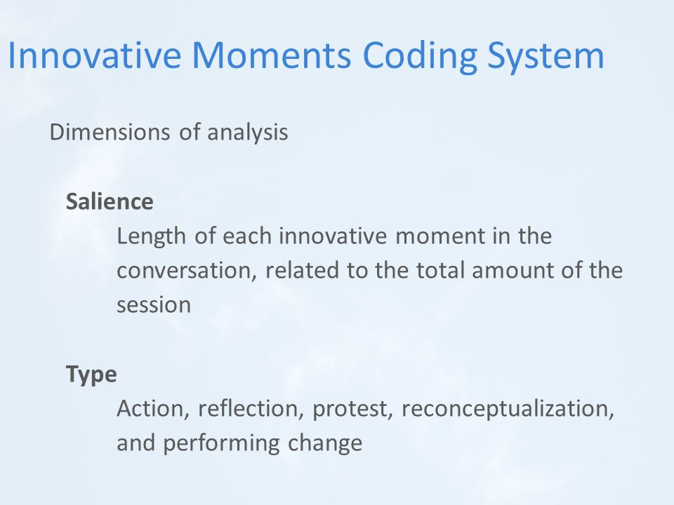 Dimensions of analysis Salience Length of each innovative moment in the conversation, related to the total amount of the session Type Action, reflection, protest, reconceptualization, and performing change Innovative Moments Coding System