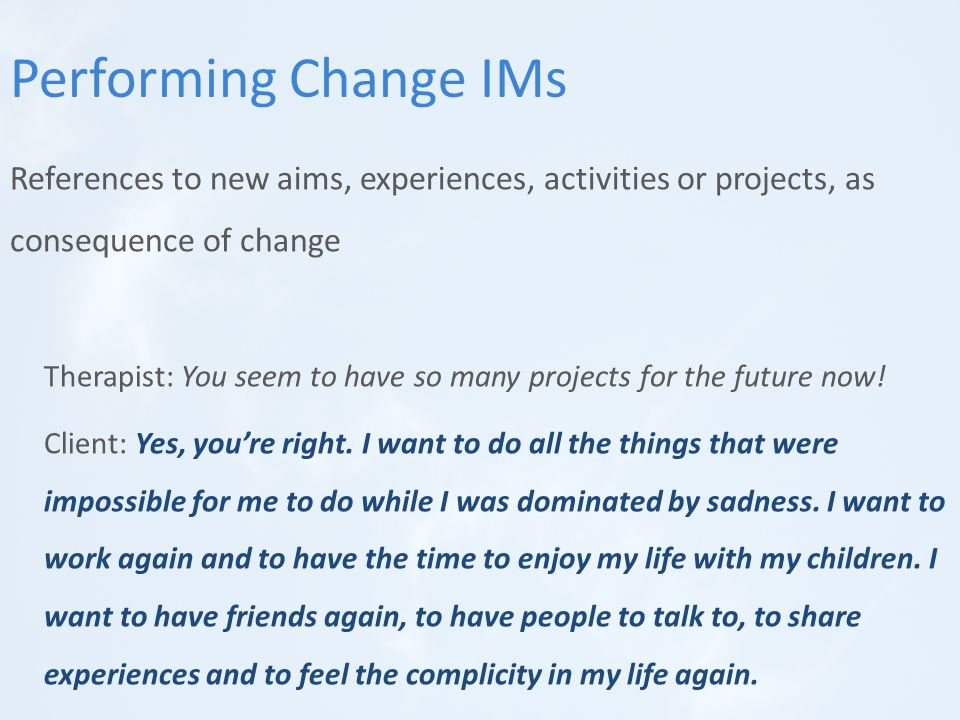 References to new aims, experiences, activities or projects, as consequence of change Therapist: You seem to have so many projects for the future now.