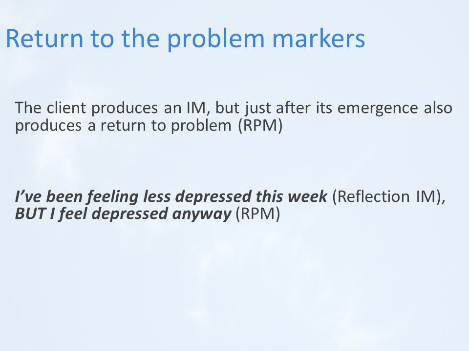 The client produces an IM, but just after its emergence also produces a return to problem (RPM) I've been feeling less depressed this week (Reflection IM), BUT I feel depressed anyway (RPM) Return to the problem markers