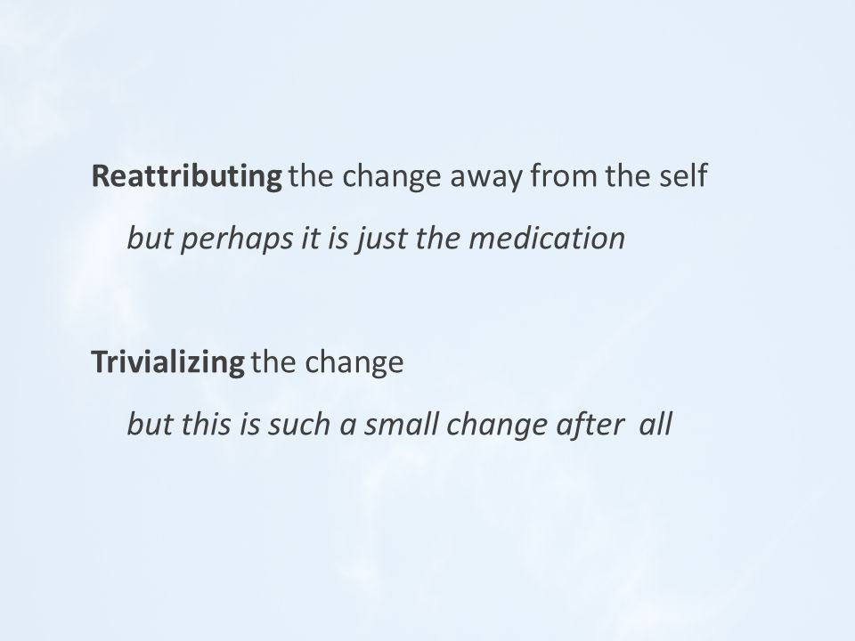 Reattributing the change away from the self but perhaps it is just the medication Trivializing the change but this is such a small change after all