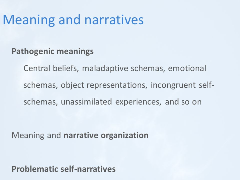 Pathogenic meanings Central beliefs, maladaptive schemas, emotional schemas, object representations, incongruent self- schemas, unassimilated experiences, and so on Meaning and narrative organization Problematic self-narratives Meaning and narratives