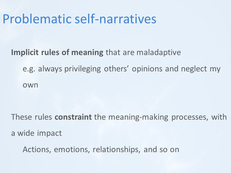 Implicit rules of meaning that are maladaptive e.g. always privileging others' opinions and neglect my own These rules constraint the meaning-making p