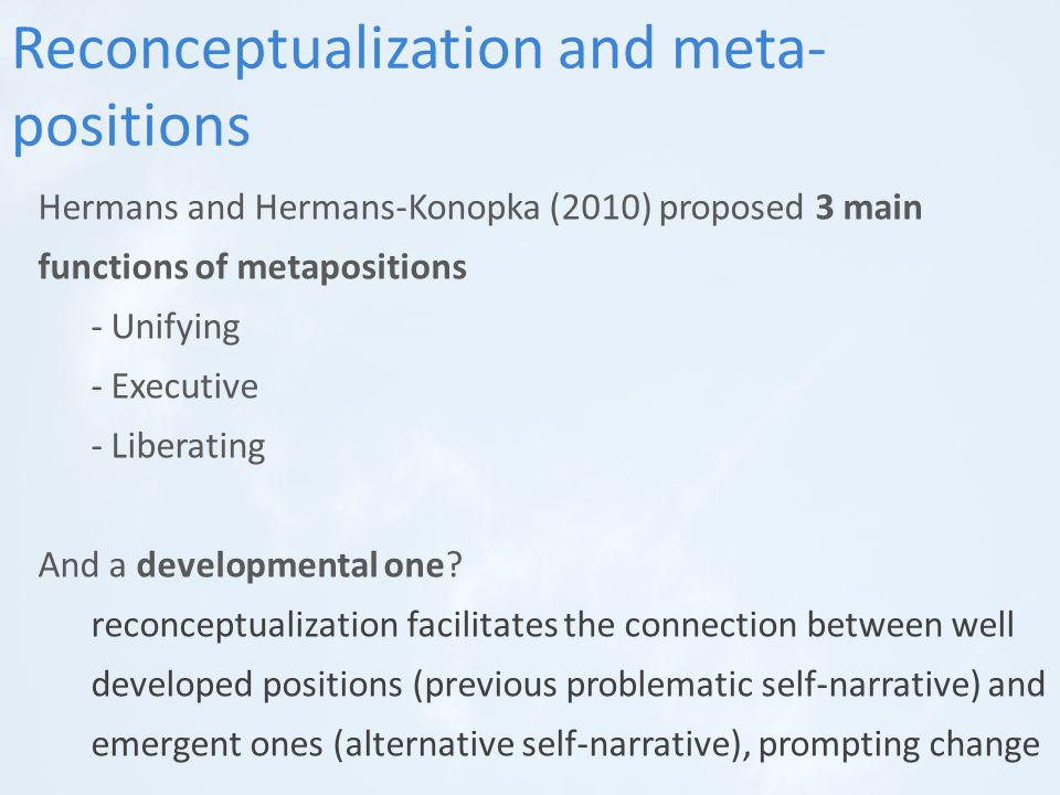 Hermans and Hermans-Konopka (2010) proposed 3 main functions of metapositions - Unifying - Executive - Liberating And a developmental one.