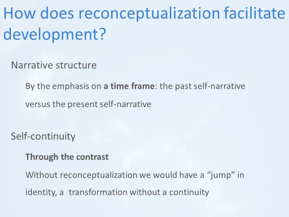 Narrative structure By the emphasis on a time frame: the past self-narrative versus the present self-narrative Self-continuity Through the contrast Without reconceptualization we would have a jump in identity, a transformation without a continuity How does reconceptualization facilitate development?
