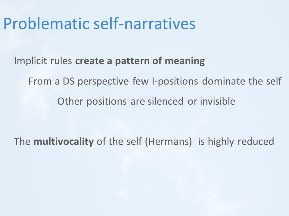 Implicit rules create a pattern of meaning From a DS perspective few I-positions dominate the self Other positions are silenced or invisible The multivocality of the self (Hermans) is highly reduced Problematic self-narratives