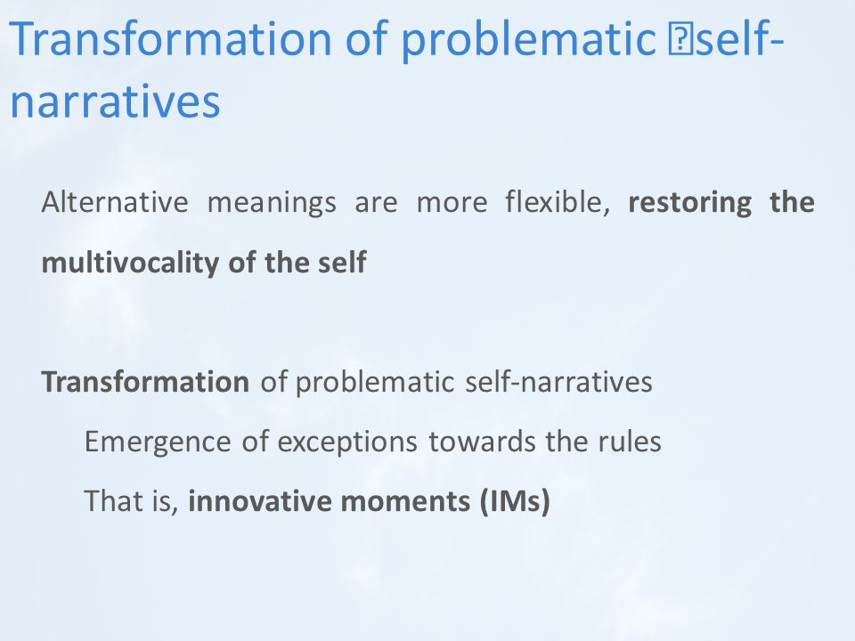 Alternative meanings are more flexible, restoring the multivocality of the self Transformation of problematic self-narratives Emergence of exceptions towards the rules That is, innovative moments (IMs) Transformation of problematic self- narratives