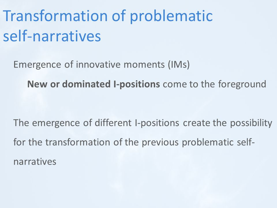Transformation of problematic self-narratives Emergence of innovative moments (IMs) New or dominated I-positions come to the foreground The emergence