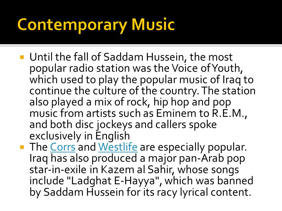  Until the fall of Saddam Hussein, the most popular radio station was the Voice of Youth, which used to play the popular music of Iraq to continue th