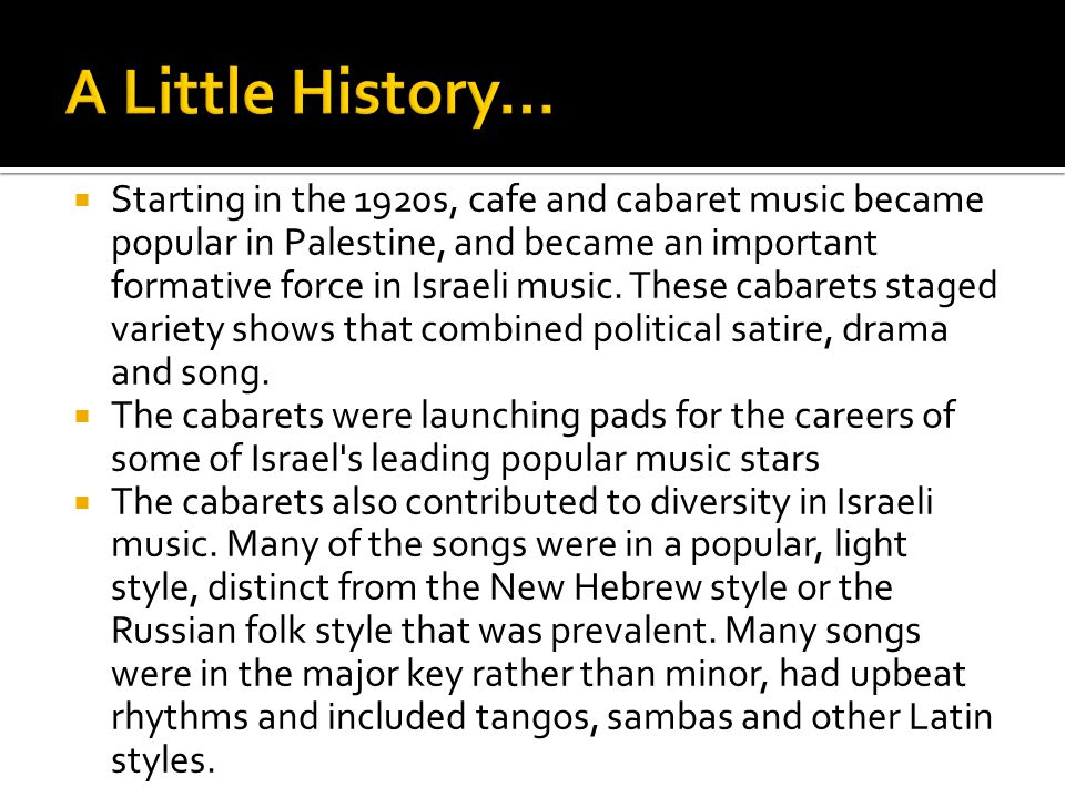  Starting in the 1920s, cafe and cabaret music became popular in Palestine, and became an important formative force in Israeli music.