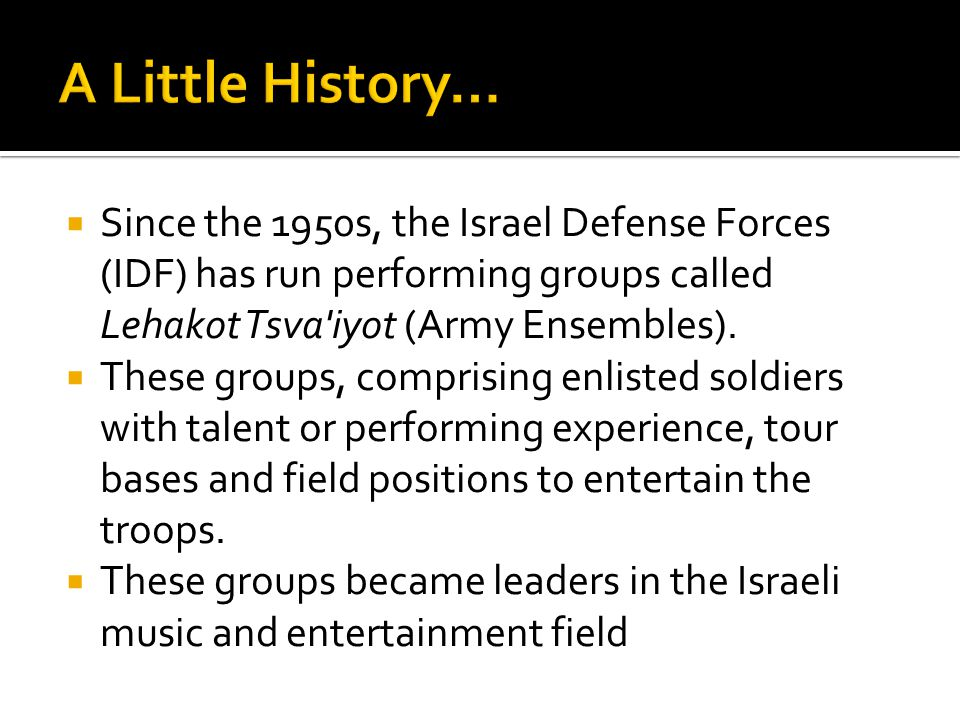  Since the 1950s, the Israel Defense Forces (IDF) has run performing groups called Lehakot Tsva iyot (Army Ensembles).