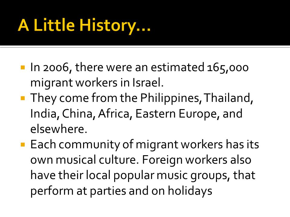  In 2006, there were an estimated 165,000 migrant workers in Israel.  They come from the Philippines, Thailand, India, China, Africa, Eastern Europe