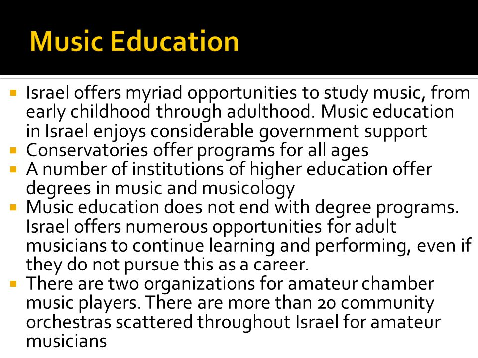  Israel offers myriad opportunities to study music, from early childhood through adulthood. Music education in Israel enjoys considerable government
