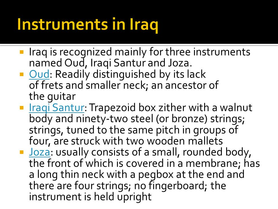  Iraq is recognized mainly for three instruments named Oud, Iraqi Santur and Joza.  Oud: Readily distinguished by its lack of frets and smaller neck