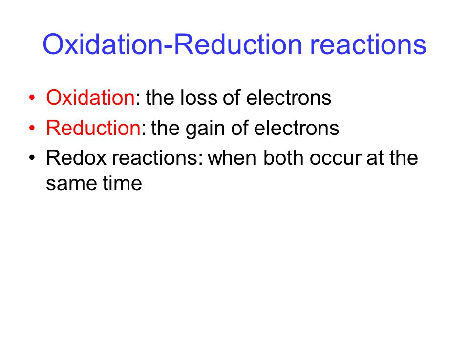 Oxidation-Reduction reactions Oxidation: the loss of electrons Reduction: the gain of electrons Redox reactions: when both occur at the same time