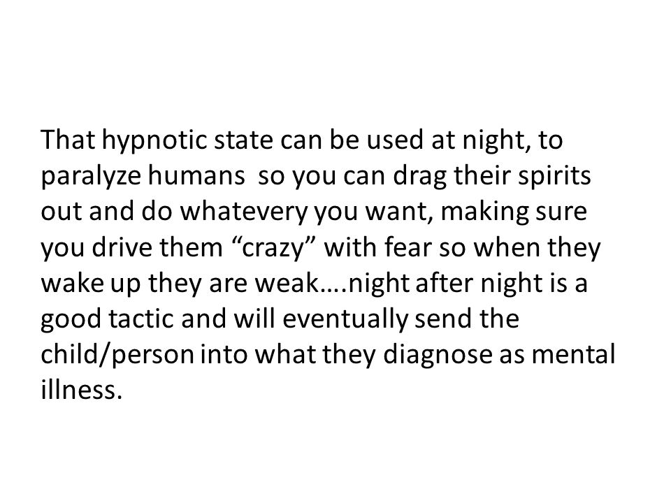 That hypnotic state can be used at night, to paralyze humans so you can drag their spirits out and do whatevery you want, making sure you drive them crazy with fear so when they wake up they are weak….night after night is a good tactic and will eventually send the child/person into what they diagnose as mental illness.