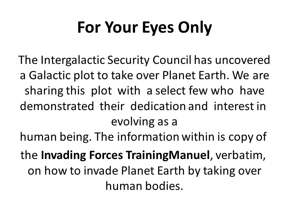 For Your Eyes Only The Intergalactic Security Council has uncovered a Galactic plot to take over Planet Earth.