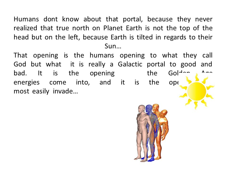 Humans dont know about that portal, because they never realized that true north on Planet Earth is not the top of the head but on the left, because Earth is tilted in regards to their Sun… That opening is the humans opening to what they call God but what it is really a Galactic portal to good and bad.