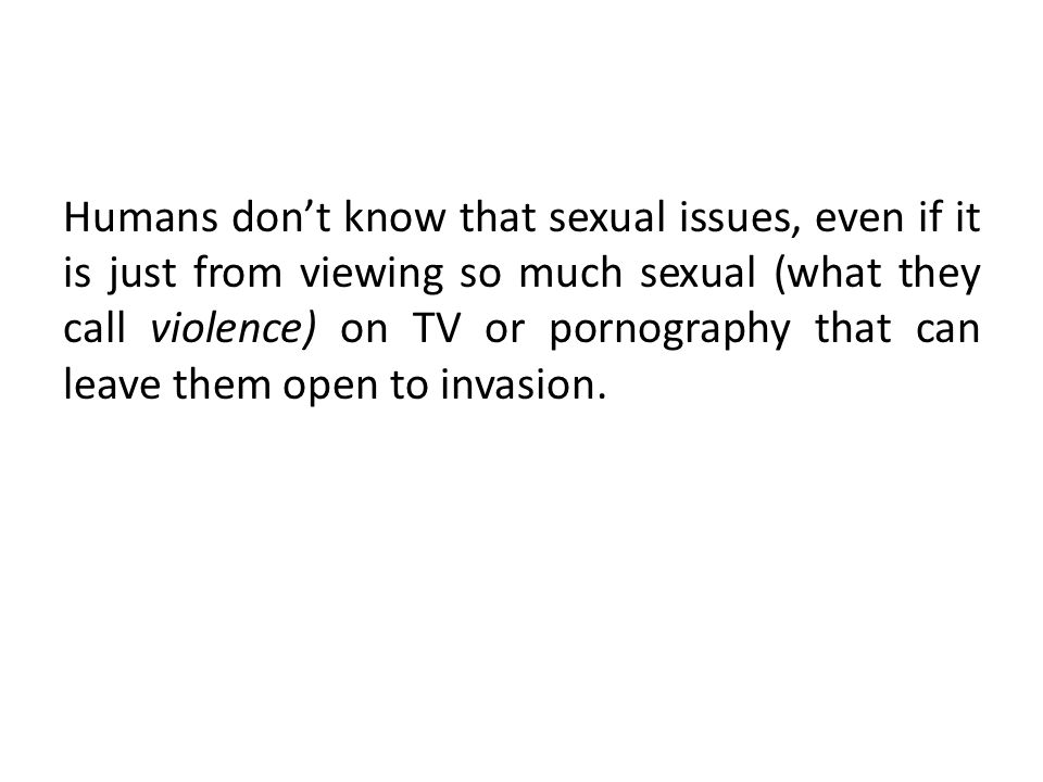 Humans don't know that sexual issues, even if it is just from viewing so much sexual (what they call violence) on TV or pornography that can leave them open to invasion.