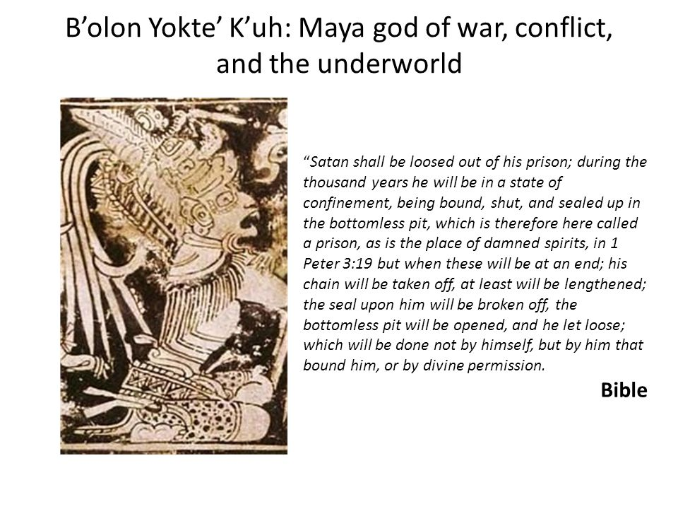 B'olon Yokte' K'uh: Maya god of war, conflict, and the underworld Satan shall be loosed out of his prison; during the thousand years he will be in a state of confinement, being bound, shut, and sealed up in the bottomless pit, which is therefore here called a prison, as is the place of damned spirits, in 1 Peter 3:19 but when these will be at an end; his chain will be taken off, at least will be lengthened; the seal upon him will be broken off, the bottomless pit will be opened, and he let loose; which will be done not by himself, but by him that bound him, or by divine permission.