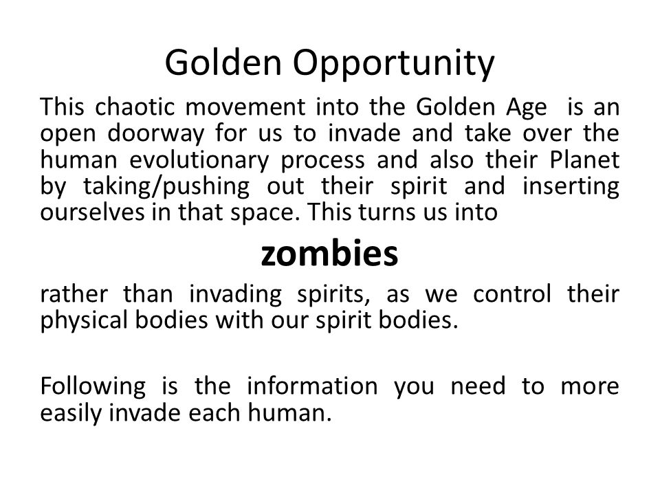 Golden Opportunity This chaotic movement into the Golden Age is an open doorway for us to invade and take over the human evolutionary process and also their Planet by taking/pushing out their spirit and inserting ourselves in that space.