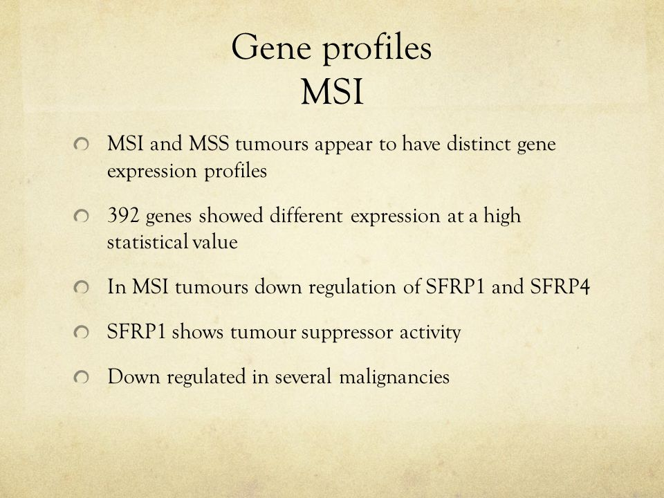 Gene profiles MSI MSI and MSS tumours appear to have distinct gene expression profiles 392 genes showed different expression at a high statistical value In MSI tumours down regulation of SFRP1 and SFRP4 SFRP1 shows tumour suppressor activity Down regulated in several malignancies