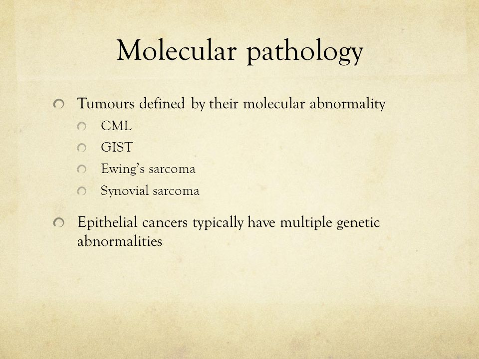 Molecular pathology Tumours defined by their molecular abnormality CML GIST Ewing's sarcoma Synovial sarcoma Epithelial cancers typically have multiple genetic abnormalities