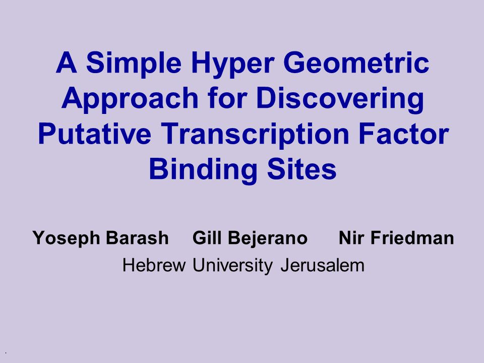 . A Simple Hyper Geometric Approach for Discovering Putative Transcription Factor Binding Sites Yoseph Barash Gill Bejerano Nir Friedman Hebrew University Jerusalem