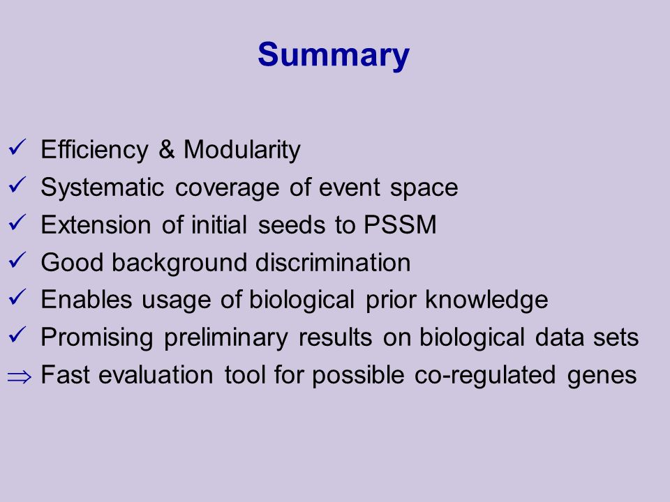 Summary Efficiency & Modularity Systematic coverage of event space Extension of initial seeds to PSSM Good background discrimination Enables usage of biological prior knowledge Promising preliminary results on biological data sets  Fast evaluation tool for possible co-regulated genes