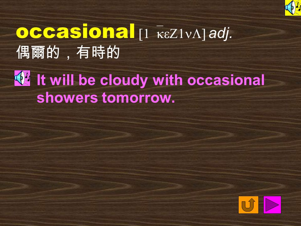 occasional [1`keZ1nL] adj. 偶爾的,有時的 It will be cloudy with occasional showers tomorrow.