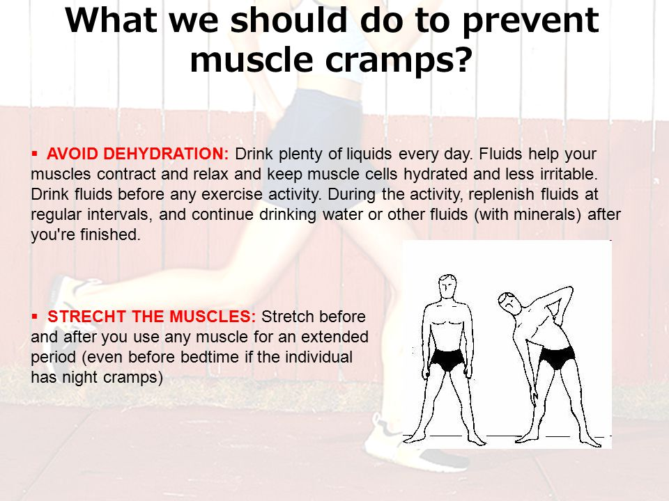 What we should do to prevent muscle cramps.  AVOID DEHYDRATION: Drink plenty of liquids every day.