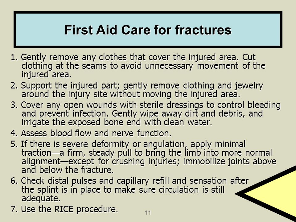 11 First Aid Care for fractures 1.Gently remove any clothes that cover the injured area.