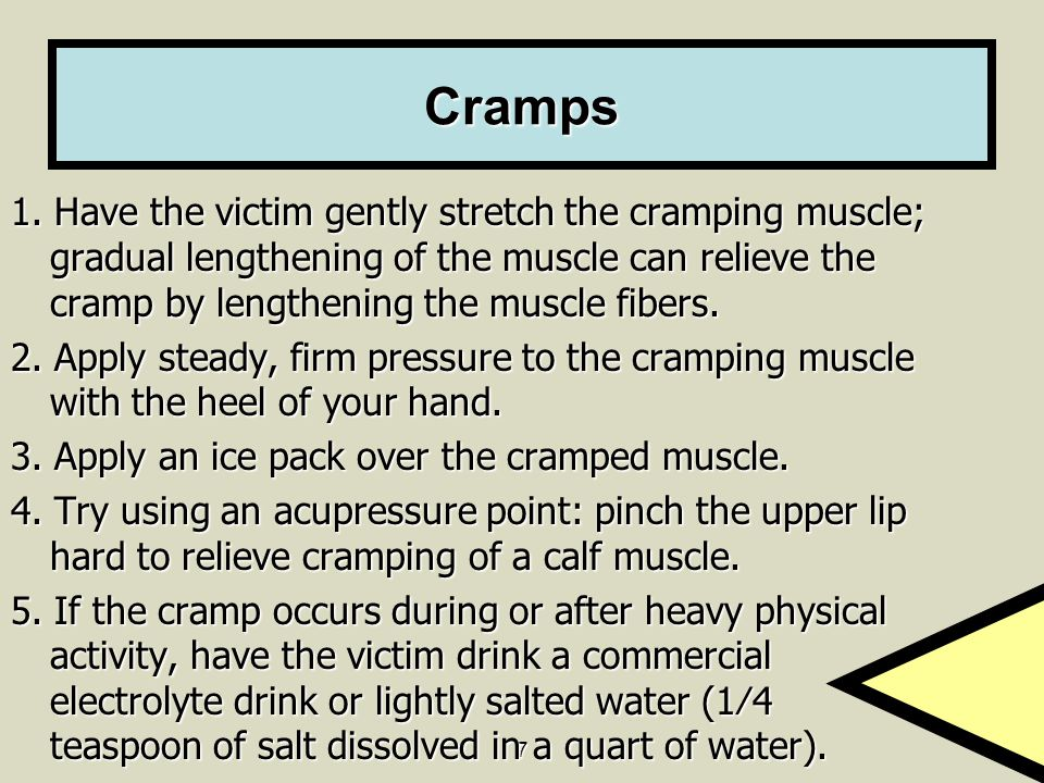 7 Cramps 1. Have the victim gently stretch the cramping muscle; gradual lengthening of the muscle can relieve the cramp by lengthening the muscle fibe