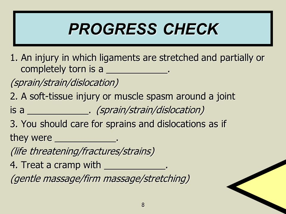 8 PROGRESS CHECK 1. An injury in which ligaments are stretched and partially or completely torn is a ____________. (sprain/strain/dislocation) 2. A so