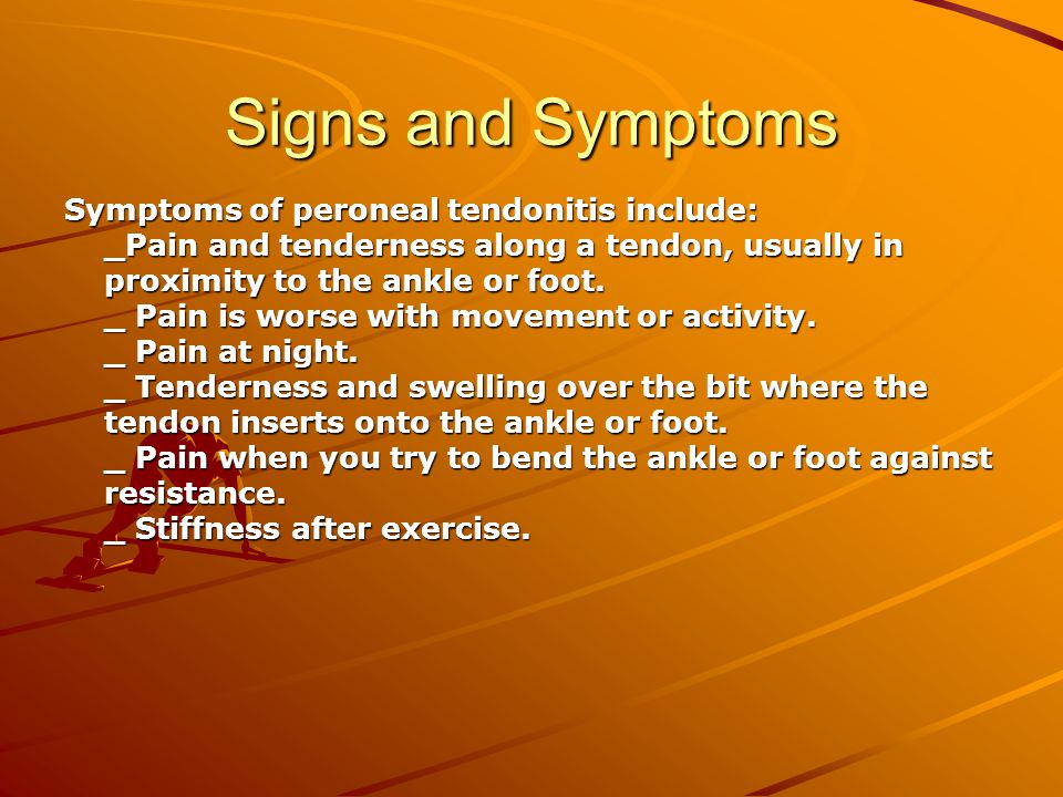 Signs and Symptoms Symptoms of peroneal tendonitis include: _Pain and tenderness along a tendon, usually in proximity to the ankle or foot.