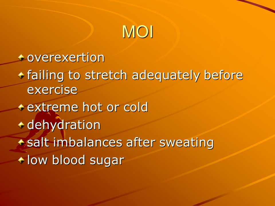 MOI overexertion failing to stretch adequately before exercise extreme hot or cold dehydration salt imbalances after sweating low blood sugar