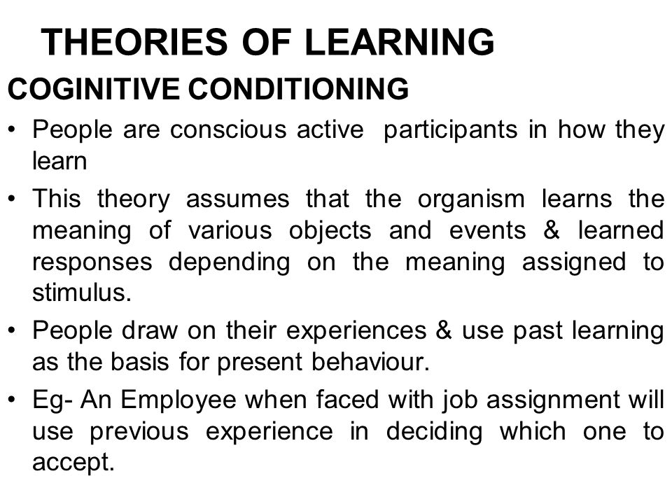 THEORIES OF LEARNING COGINITIVE CONDITIONING People are conscious active participants in how they learn This theory assumes that the organism learns t