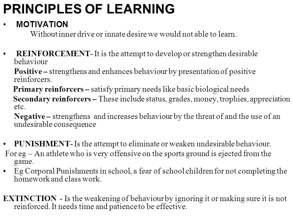 PRINCIPLES OF LEARNING MOTIVATION Without inner drive or innate desire we would not able to learn. REINFORCEMENT- It is the attempt to develop or stre
