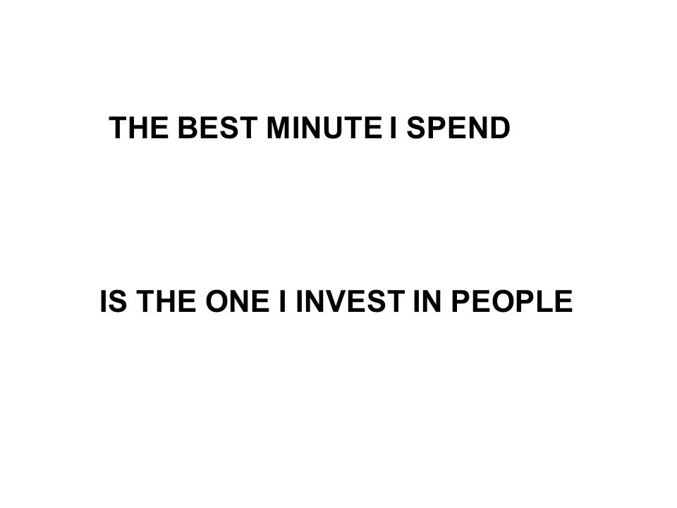 THE BEST MINUTE I SPEND IS THE ONE I INVEST IN PEOPLE
