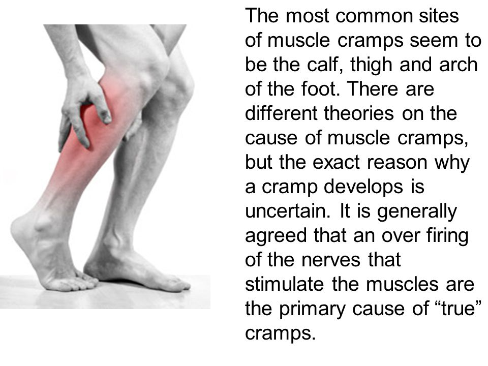 The most common sites of muscle cramps seem to be the calf, thigh and arch of the foot.