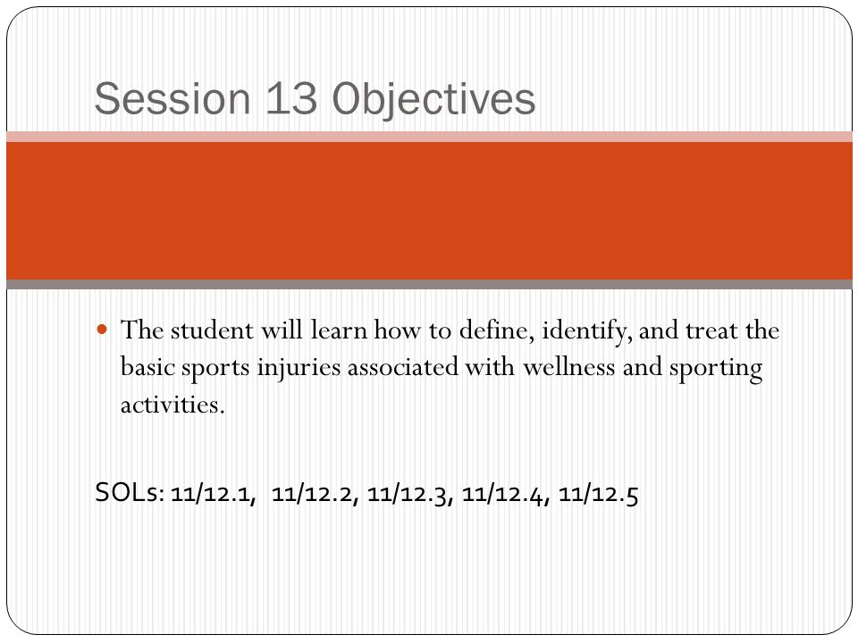 Session 13 Objectives The student will learn how to define, identify, and treat the basic sports injuries associated with wellness and sporting activi
