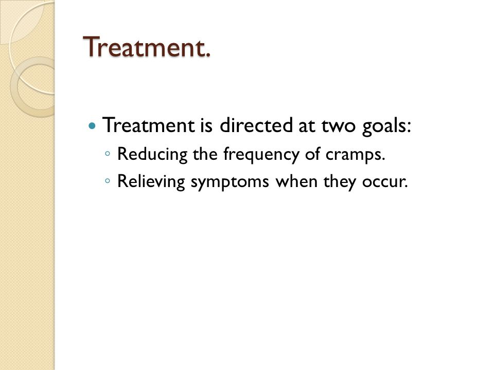 Treatment. Treatment is directed at two goals: ◦ Reducing the frequency of cramps. ◦ Relieving symptoms when they occur.