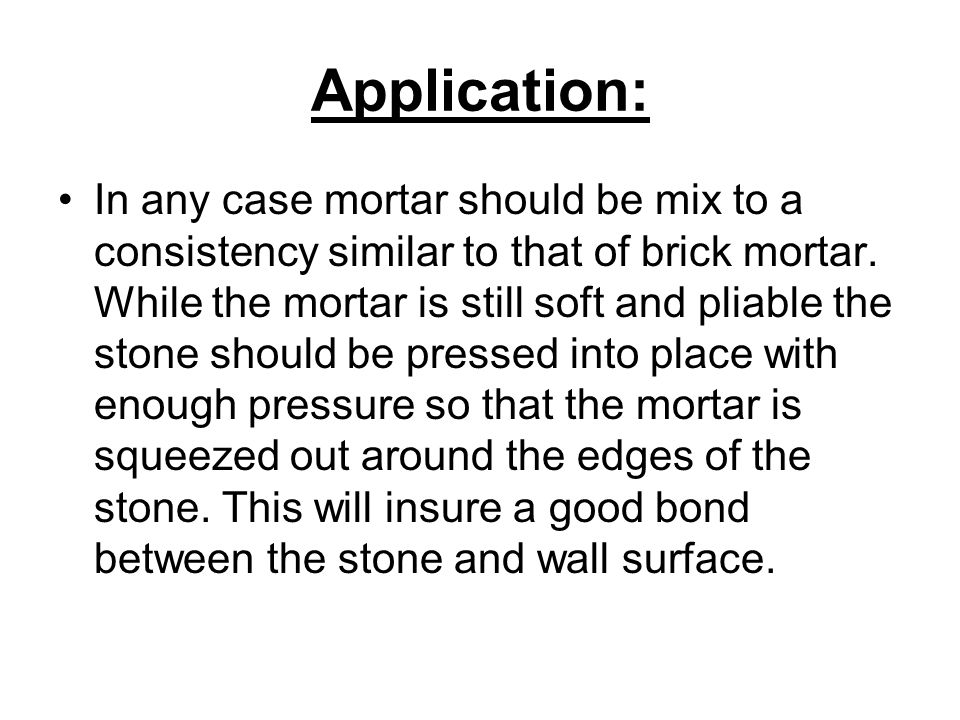 Application: In any case mortar should be mix to a consistency similar to that of brick mortar. While the mortar is still soft and pliable the stone s
