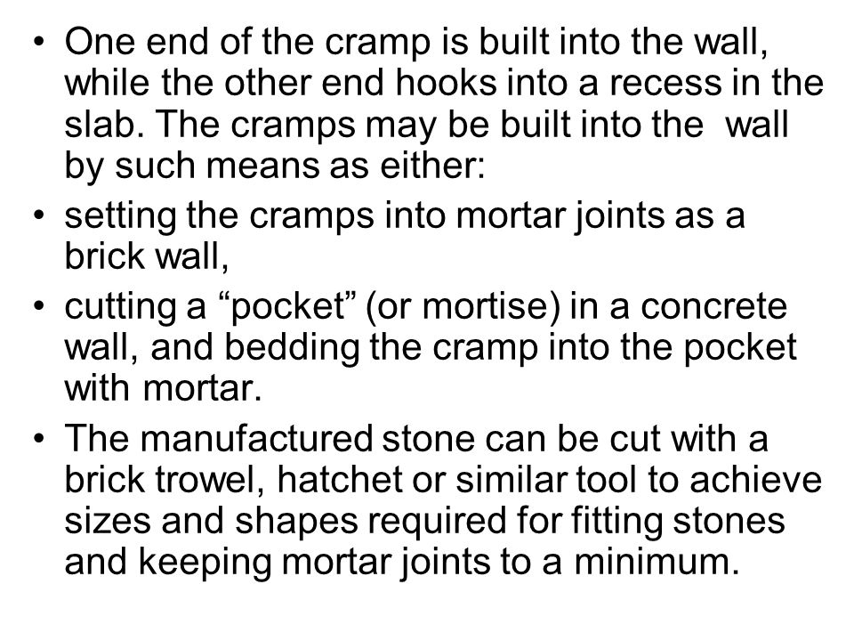 One end of the cramp is built into the wall, while the other end hooks into a recess in the slab. The cramps may be built into the wall by such means