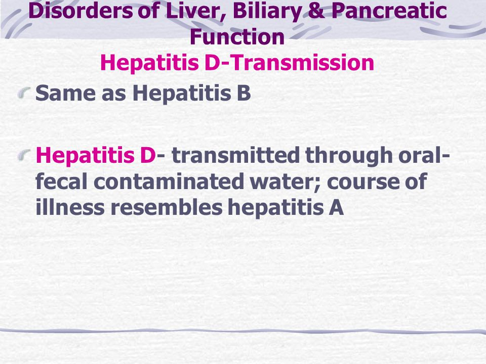 Disorders of Liver, Biliary & Pancreatic Function Hepatitis D-Transmission Same as Hepatitis B Hepatitis D- transmitted through oral- fecal contaminat