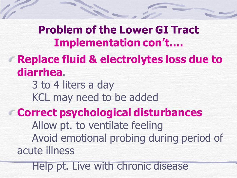 Problem of the Lower GI Tract Implementation con't…. Replace fluid & electrolytes loss due to diarrhea. 3 to 4 liters a day KCL may need to be added C