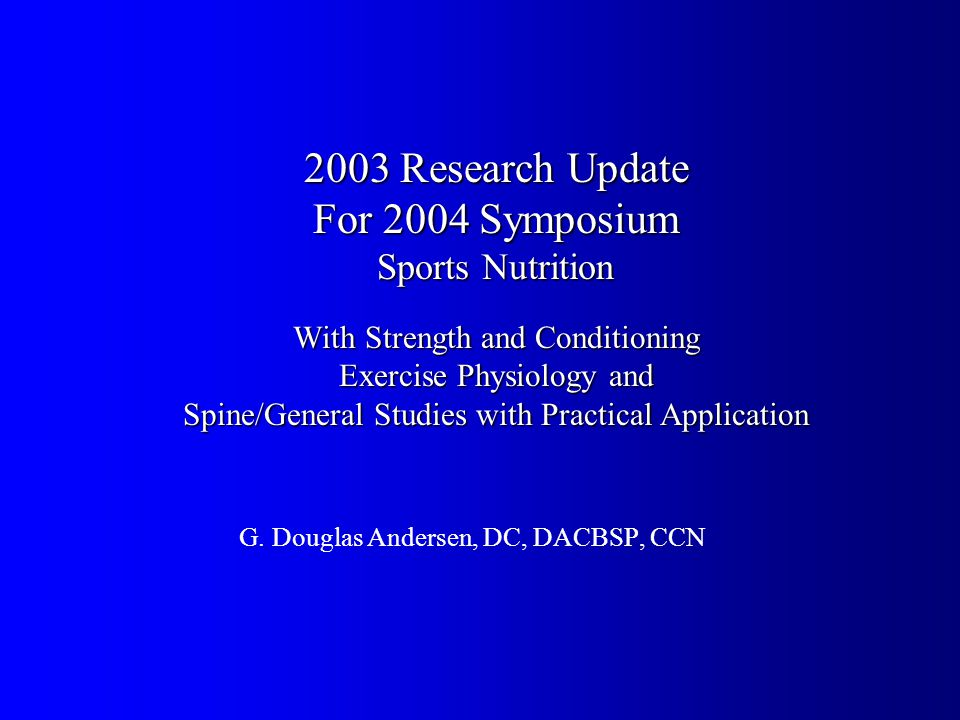 2003 Research Update For 2004 Symposium Sports Nutrition With Strength and Conditioning Exercise Physiology and Spine/General Studies with Practical Application G.