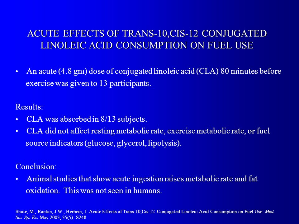 ACUTE EFFECTS OF TRANS-10,CIS-12 CONJUGATED LINOLEIC ACID CONSUMPTION ON FUEL USE An acute (4.8 gm) dose of conjugated linoleic acid (CLA) 80 minutes before exercise was given to 13 participants.