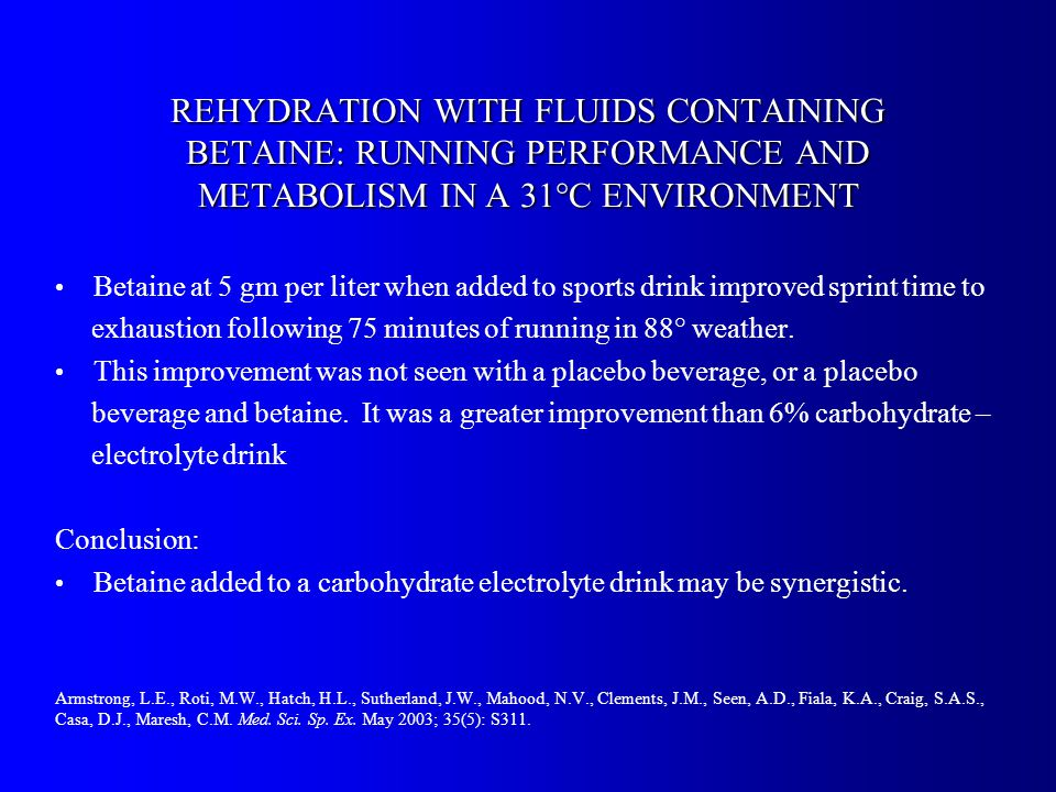 REHYDRATION WITH FLUIDS CONTAINING BETAINE: RUNNING PERFORMANCE AND METABOLISM IN A 31°C ENVIRONMENT Betaine at 5 gm per liter when added to sports drink improved sprint time to exhaustion following 75 minutes of running in 88° weather.