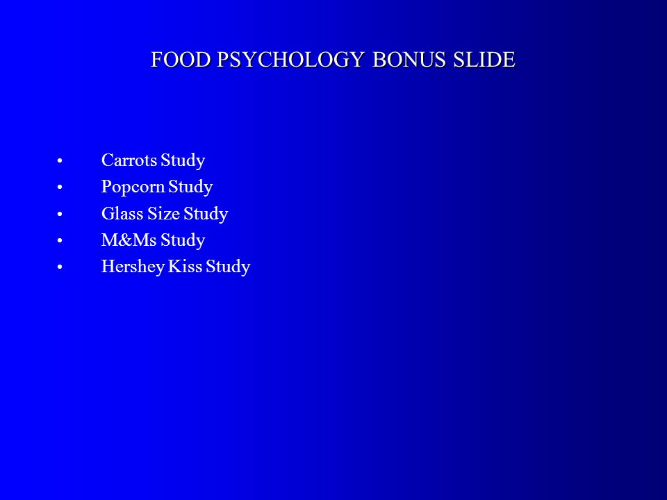 FOOD PSYCHOLOGY BONUS SLIDE Carrots Study Popcorn Study Glass Size Study M&Ms Study Hershey Kiss Study